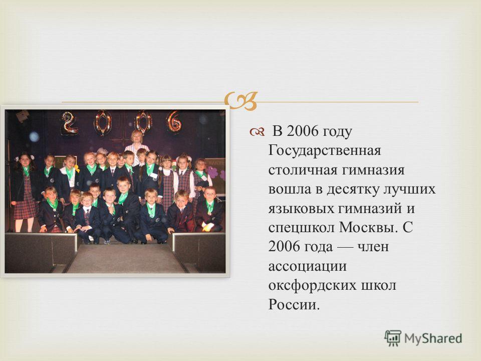 В 2006 году Государственная столичная гимназия вошла в десятку лучших языковых гимназий и спецшкол Москвы. С 2006 года член ассоциации оксфордских школ России.