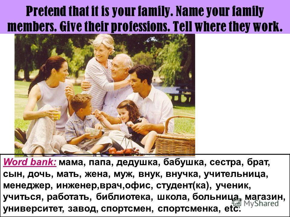 Pretend that it is your family. Name your family members. Give their professions. Tell where they work. Word bank: мама, папа, дедушка, бабушка, сестра, брат, сын, дочь, мать, жена, муж, внук, внучка, учительница, менеджер, инженер,врач,офис, студент