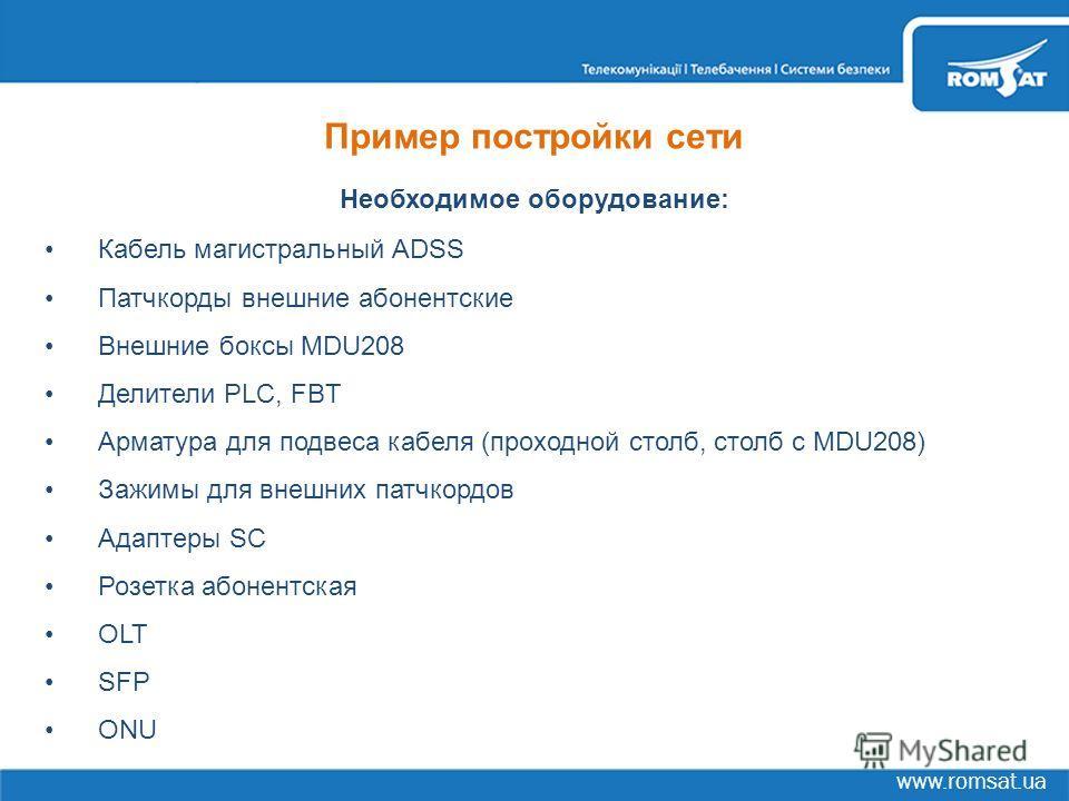 www.romsat.ua Пример постройки сети Необходимое оборудование: Кабель магистральный ADSS Патчкорды внешние абонентские Внешние боксы MDU208 Делители PLC, FBT Арматура для подвеса кабеля (проходной столб, столб с MDU208) Зажимы для внешних патчкордов А