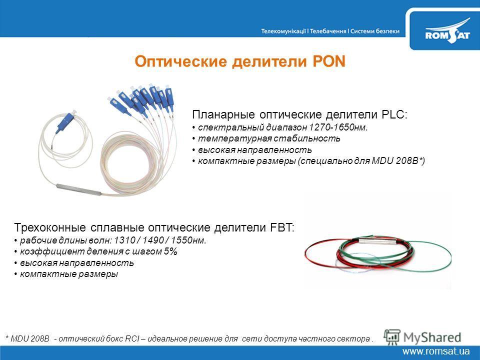 www.romsat.ua Оптические делители PON Планарные оптические делители PLC: спектральный диапазон 1270-1650нм. температурная стабильность высокая направленность компактные размеры (специально для MDU 208B*) * MDU 208B - оптический бокс RCI – идеальное р