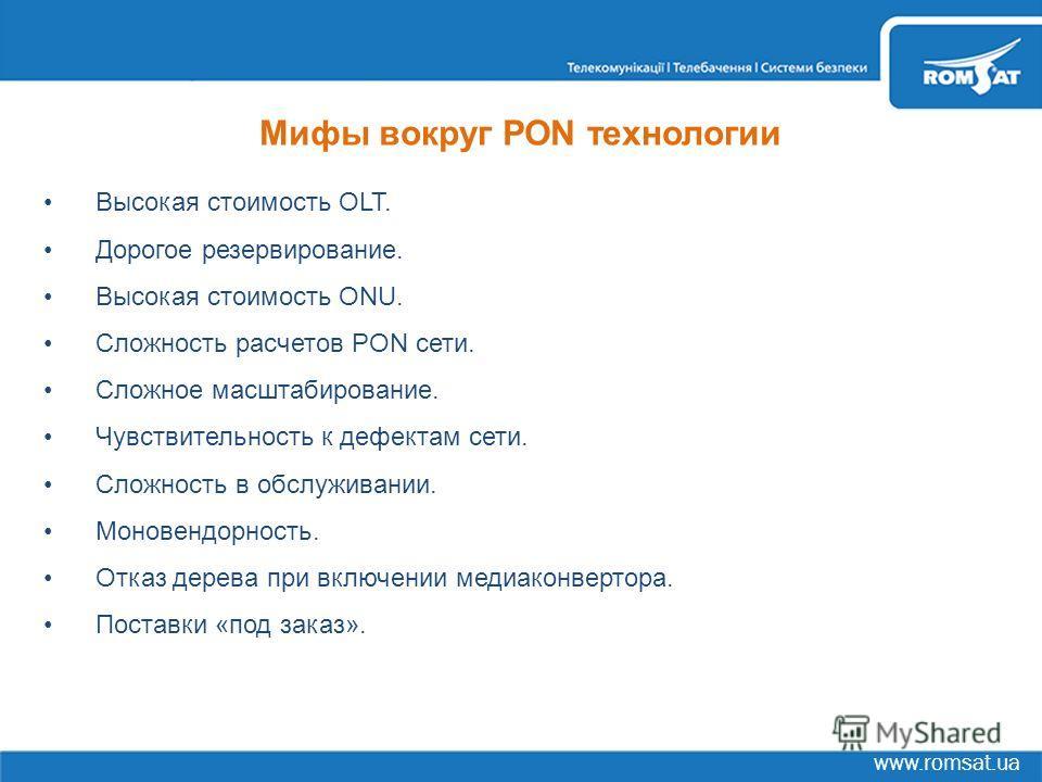 www.romsat.ua Мифы вокруг PON технологии Высокая стоимость OLT. Дорогое резервирование. Высокая стоимость ONU. Сложность расчетов PON сети. Сложное масштабирование. Чувствительность к дефектам сети. Сложность в обслуживании. Моновендорность. Отказ де