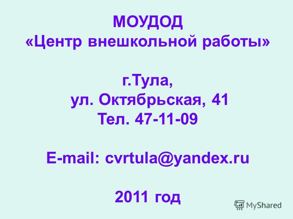 МОУДОД «Центр внешкольной работы» г.Тула, ул. Октябрьская, 41 Тел. 47-11-09 E-mail: cvrtula@yandex.ru 2011 год