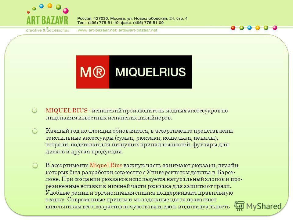 MIQUEL RIUS - испанский производитель модных аксессуаров по лицензиям известных испанских дизайнеров. Каждый год коллекции обновляются, в ассортименте представлены текстильные аксессуары (сумки, рюкзаки, кошельки, пеналы), тетради, подставки для пишу