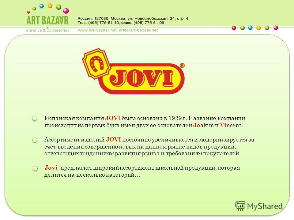 Испанская компания JOVI была основана в 1939 г. Название компании происходит из первых букв имен двух ее основателей Jo akim и Vi ncent. Ассортимент изделий JOVI постоянно увеличивается и модернизируется за счет введения совершенно новых на данном ры