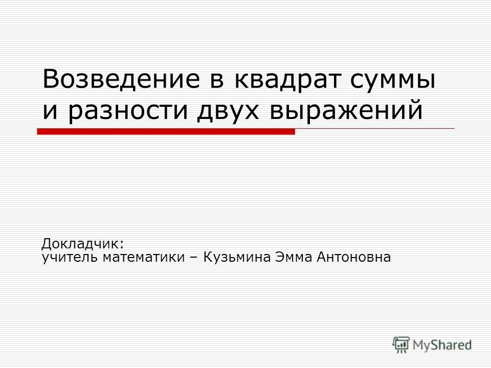 Возведение в квадрат суммы и разности двух выражений Докладчик: учитель математики – Кузьмина Эмма Антоновна