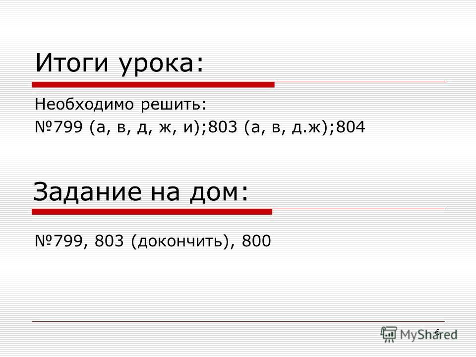 6 Итоги урока: Необходимо решить: 799 (а, в, д, ж, и);803 (а, в, д.ж);804 799, 803 (докончить), 800 Задание на дом:
