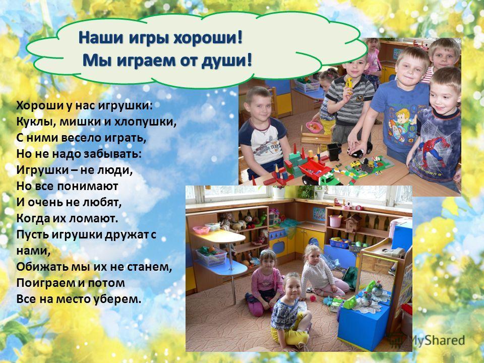Хороши у нас игрушки: Куклы, мишки и хлопушки, С ними весело играть, Но не надо забывать: Игрушки – не люди, Но все понимают И очень не любят, Когда их ломают. Пусть игрушки дружат с нами, Обижать мы их не станем, Поиграем и потом Все на место уберем