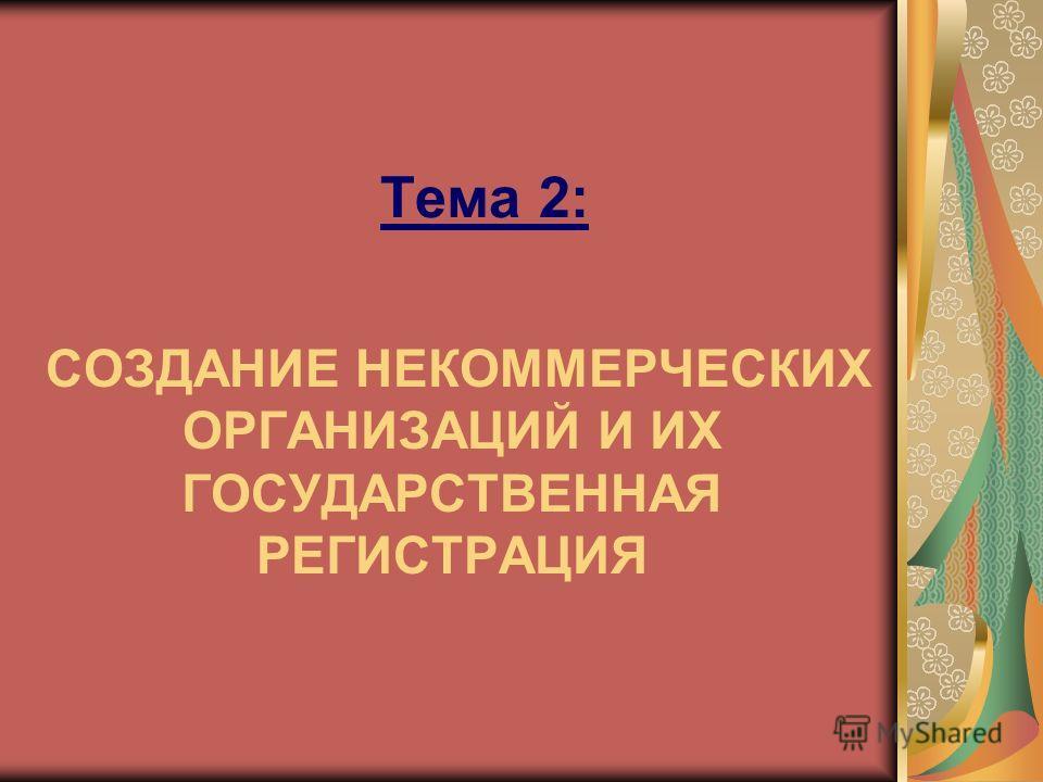 Тема 2: СОЗДАНИЕ НЕКОММЕРЧЕСКИХ ОРГАНИЗАЦИЙ И ИХ ГОСУДАРСТВЕННАЯ РЕГИСТРАЦИЯ