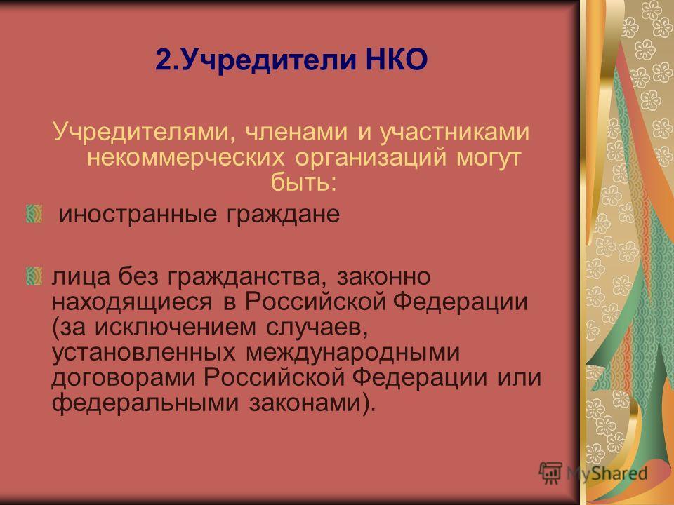 2.Учредители НКО Учредителями, членами и участниками некоммерческих организаций могут быть: иностранные граждане лица без гражданства, законно находящиеся в Российской Федерации (за исключением случаев, установленных международными договорами Российс