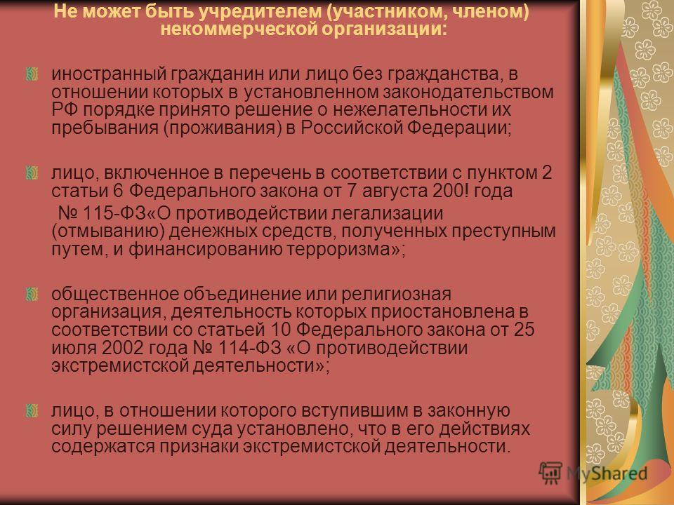 Не может быть учредителем (участником, членом) некоммерческой организации: иностранный гражданин или лицо без гражданства, в отношении которых в установленном законодательством РФ порядке принято решение о нежелательности их пребывания (проживания) в