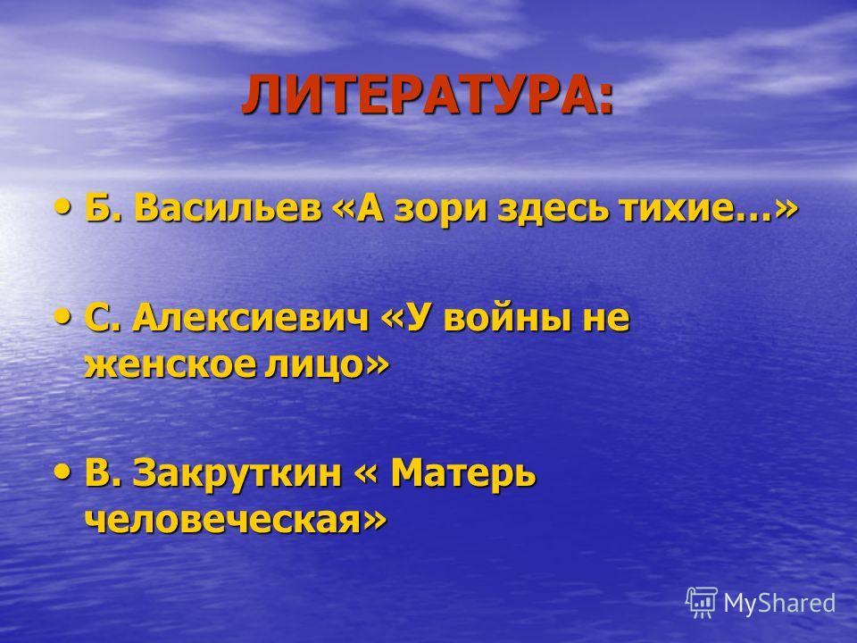 ЛИТЕРАТУРА: Б. Васильев «А зори здесь тихие…» С. Алексиевич «У войны не женское лицо» В. Закруткин « Матерь человеческая»