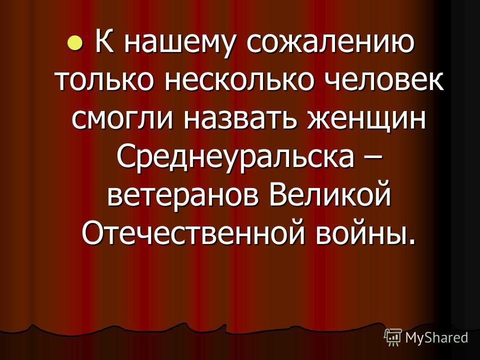 К К нашему сожалению только несколько человек смогли назвать женщин Среднеуральска – ветеранов Великой Отечественной войны.