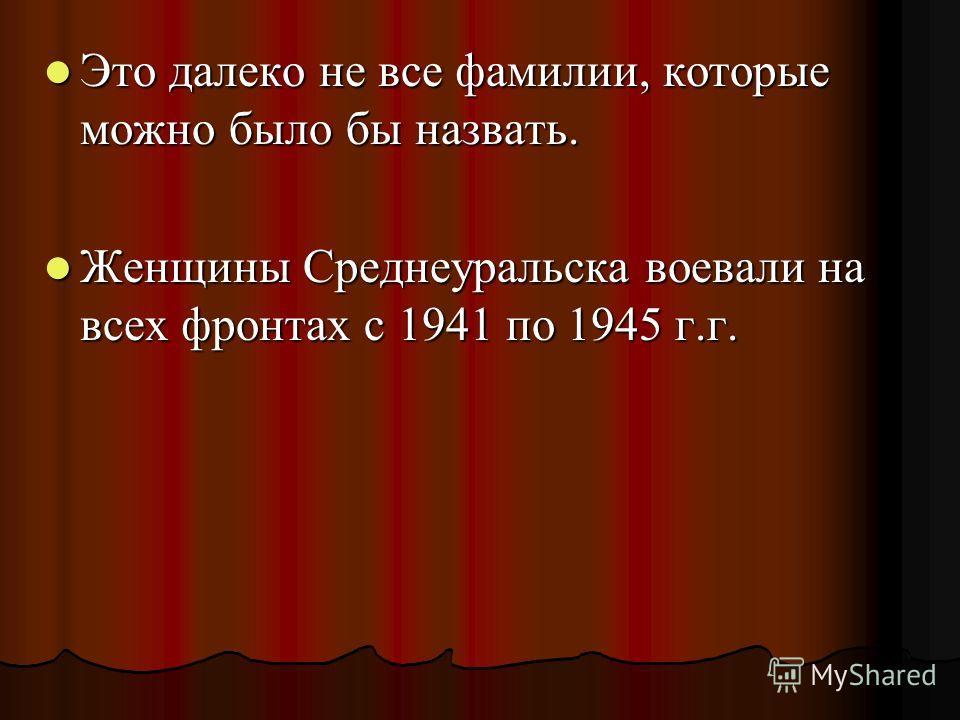 Это далеко не все фамилии, которые можно было бы назвать. Женщины Среднеуральска воевали на всех фронтах с 1941 по 1945 г.г.