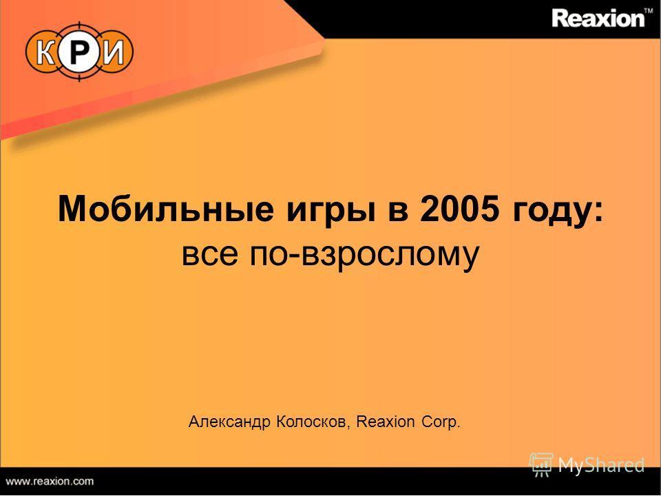 Мобильные игры в 2005 году: все по-взрослому Александр Колосков, Reaxion Corp.