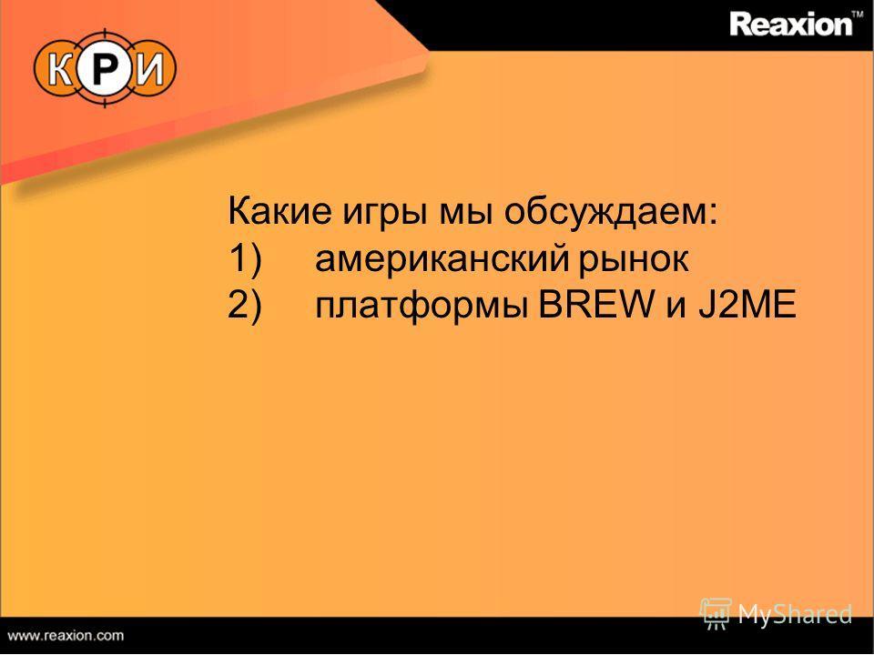 Какие игры мы обсуждаем: 1)американский рынок 2)платформы BREW и J2ME