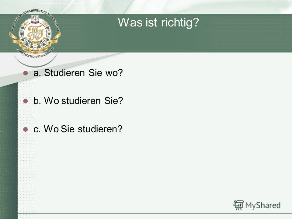 Was ist richtig? a. Studieren Sie wo? b. Wo studieren Sie? c. Wo Sie studieren?