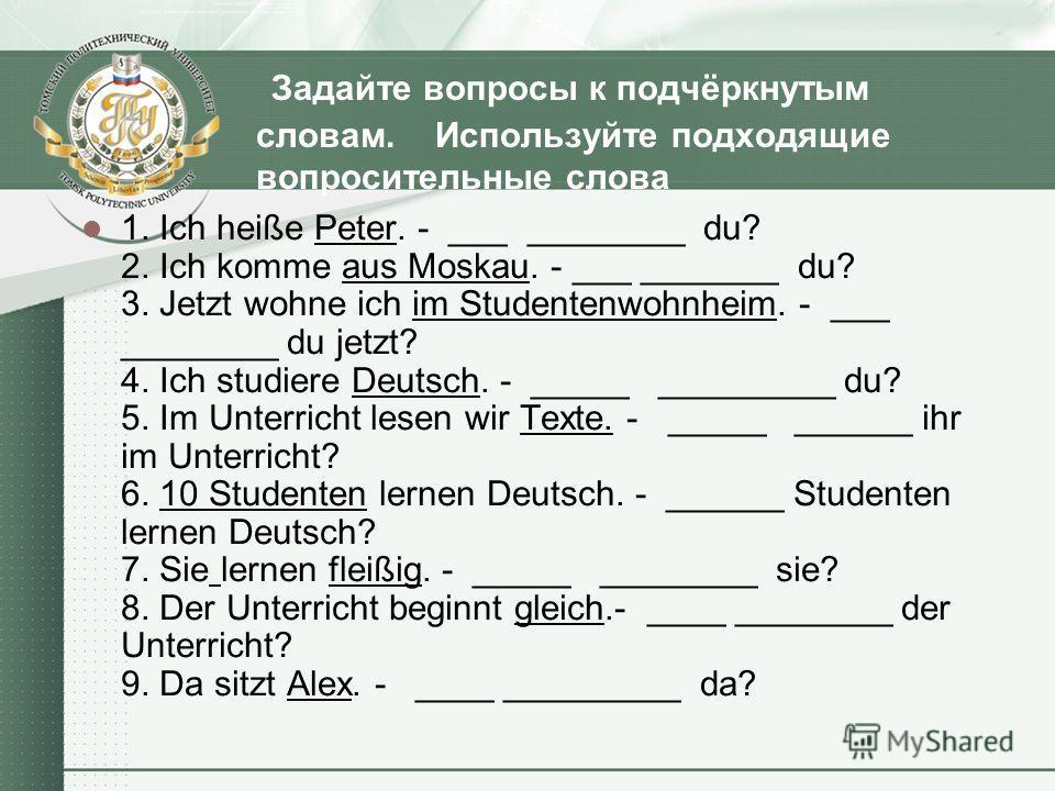 Задайте вопросы к подчёркнутым словам. Используйте подходящие вопросительные слова 1. Ich heiße Peter. - ___ ________ du? 2. Ich komme aus Moskau. - ___ _______ du? 3. Jetzt wohne ich im Studentenwohnheim. - ___ ________ du jetzt? 4. Ich studiere Deu