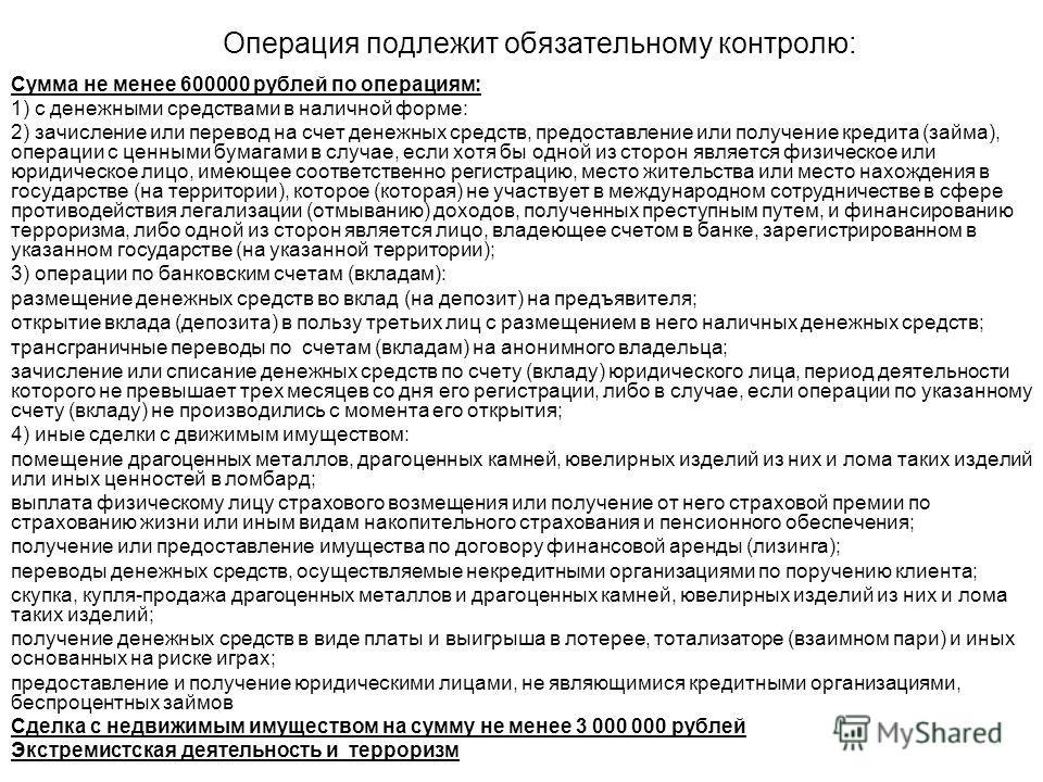 Операция подлежит обязательному контролю: Сумма не менее 600000 рублей по операциям: 1) с денежными средствами в наличной форме: 2) зачисление или перевод на счет денежных средств, предоставление или получение кредита (займа), операции с ценными бума