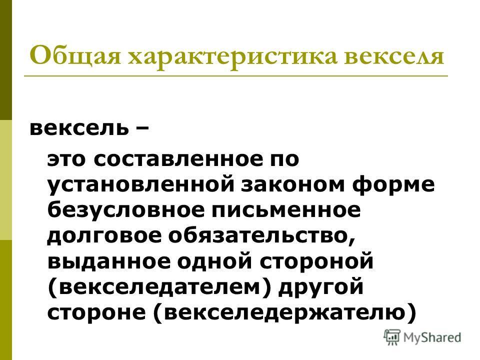 Общая характеристика векселя вексель – это составленное по установленной законом форме безусловное письменное долговое обязательство, выданное одной стороной (векселедателем) другой стороне (векселедержателю)