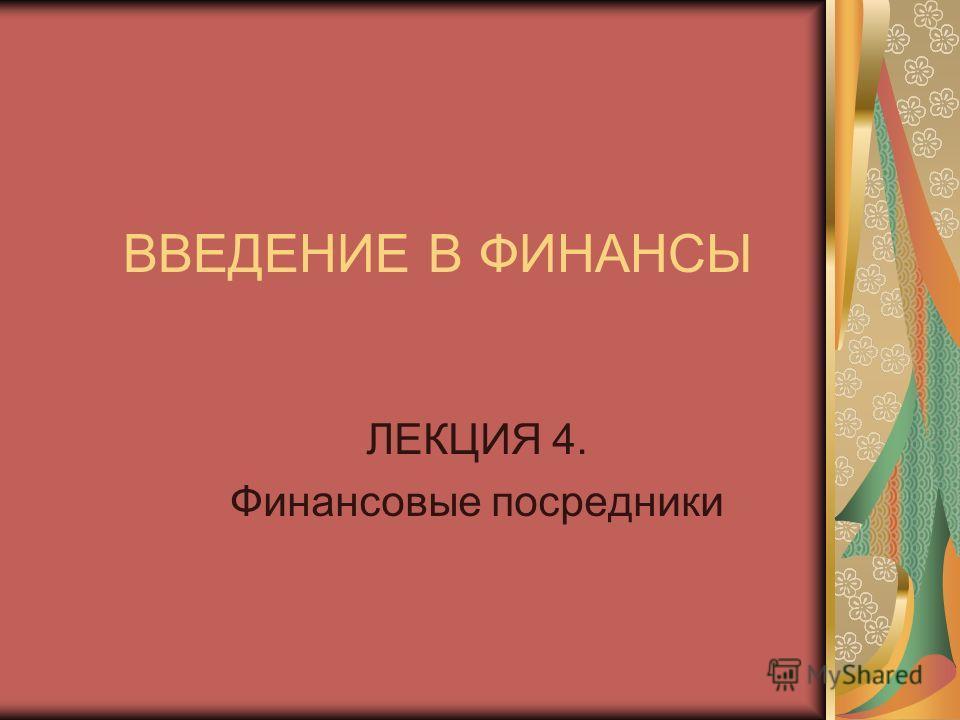 ВВЕДЕНИЕ В ФИНАНСЫ ЛЕКЦИЯ 4. Финансовые посредники