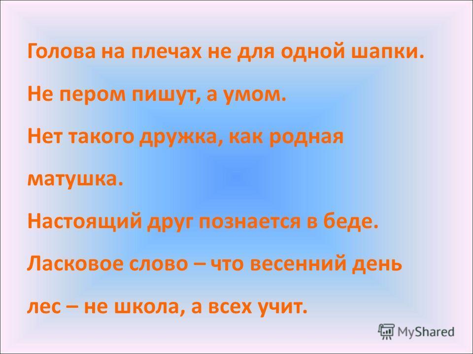 Голова на плечах не для одной шапки. Не пером пишут, а умом. Нет такого дружка, как родная матушка. Настоящий друг познается в беде. Ласковое слово – что весенний день лес – не школа, а всех учит.