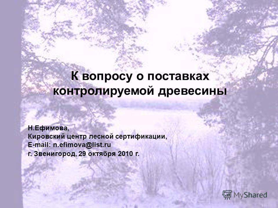 К вопросу о поставках контролируемой древесины Н.Ефимова, Кировский центр лесной сертификации, E-mail: n.efimova@list.ru г. Звенигород, 29 октября 2010 г.