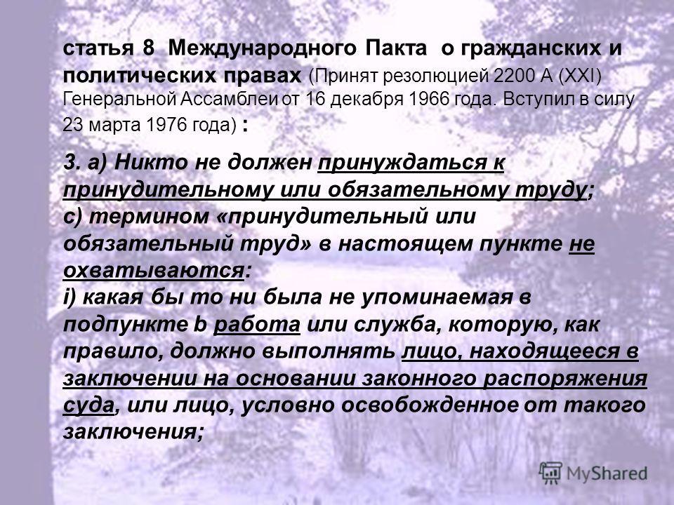 статья 8 Международного Пакта о гражданских и политических правах (Принят резолюцией 2200 А (XXI) Генеральной Ассамблеи от 16 декабря 1966 года. Вступил в силу 23 марта 1976 года) : 3. a) Никто не должен принуждаться к принудительному или обязательно