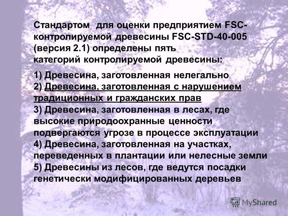 Стандартом для оценки предприятием FSC- контролируемой древесины FSC-STD-40-005 (версия 2.1) определены пять категорий контролируемой древесины: 1) Древесина, заготовленная нелегально 2) Древесина, заготовленная с нарушением традиционных и граждански