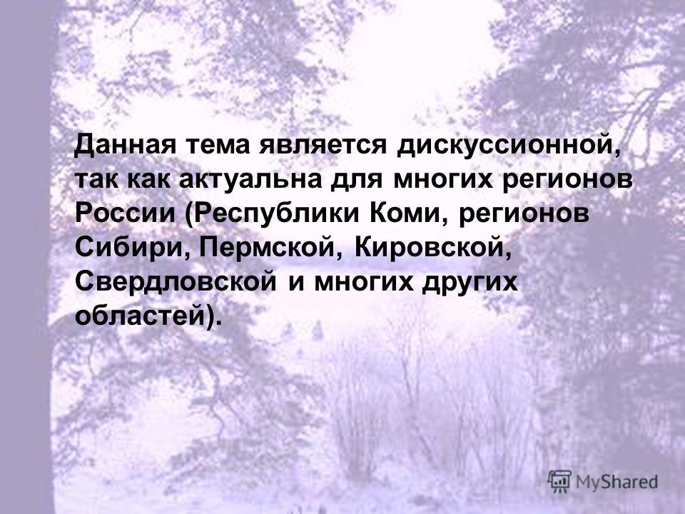 Данная тема является дискуссионной, так как актуальна для многих регионов России (Республики Коми, регионов Сибири, Пермской, Кировской, Свердловской и многих других областей).