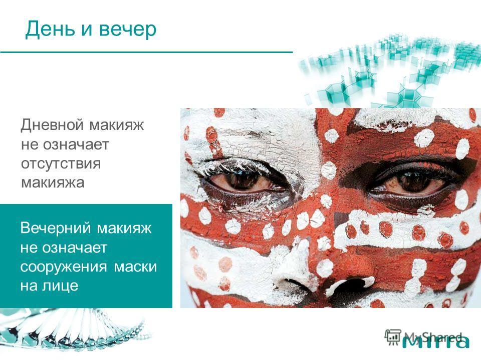 Дневной макияж не означает отсутствия макияжа Вечерний макияж не означает сооружения маски на лице День и вечер