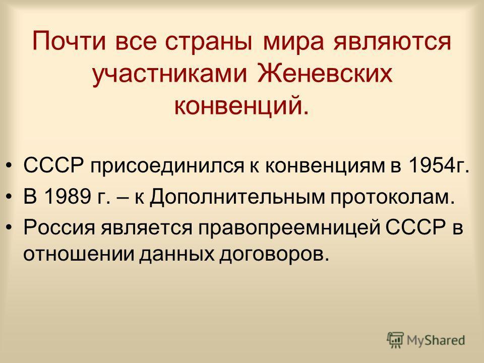 Почти все страны мира являются участниками Женевских конвенций. СССР присоединился к конвенциям в 1954г. В 1989 г. – к Дополнительным протоколам. Россия является правопреемницей СССР в отношении данных договоров.