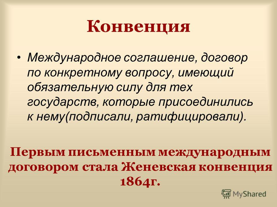 Конвенция Международное соглашение, договор по конкретному вопросу, имеющий обязательную силу для тех государств, которые присоединились к нему(подписали, ратифицировали). Первым письменным международным договором стала Женевская конвенция 1864г.