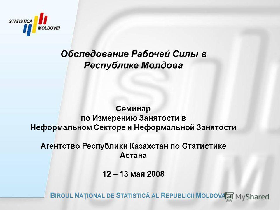 Обследование Рабочей Силы в Республике Молдова Семинар по Измерению Занятости в Неформальном Секторе и Неформальной Занятости Агентство Республики Казахстан по Статистике Астана 12 – 13 мая 2008