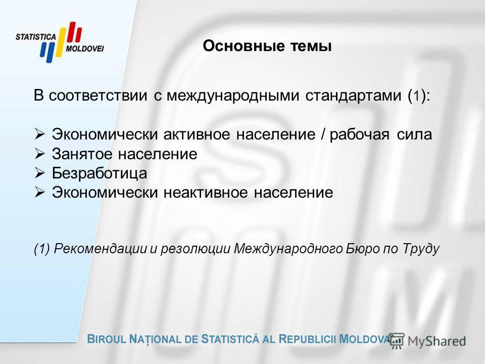 Основные темы В соответствии с международными стандартами ( 1 ): Экономически активное население / рабочая сила Занятое население Безработица Экономически неактивное население (1) Рекомендации и резолюции Международного Бюро по Труду