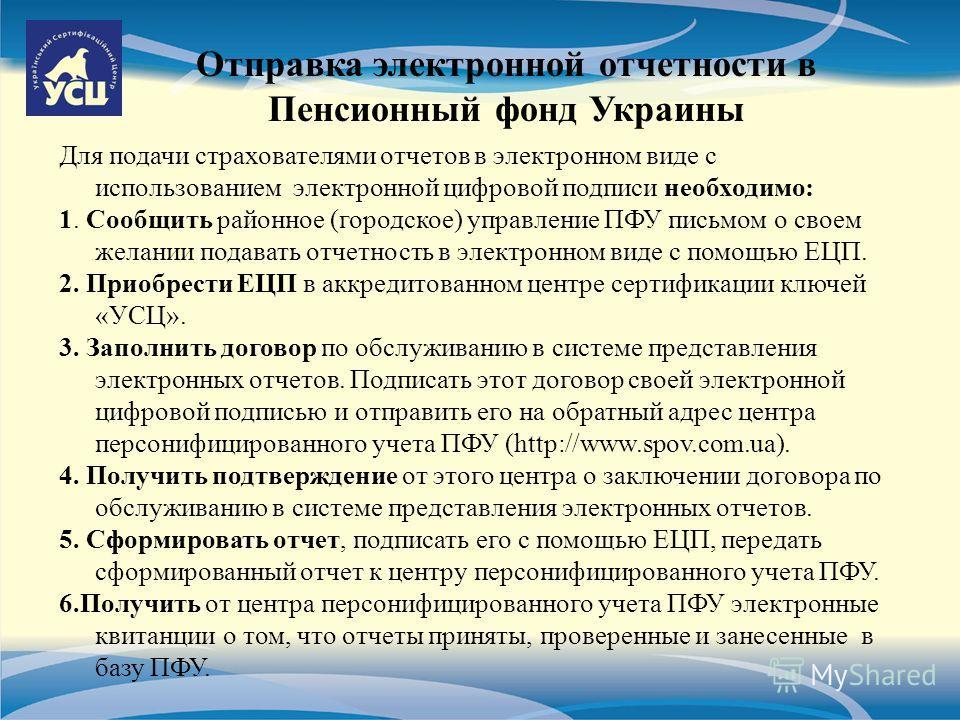 Отправка электронной отчетности в Пенсионный фонд Украины Для подачи страхователями отчетов в электронном виде с использованием электронной цифровой подписи необходимо: 1. Сообщить районное (городское) управление ПФУ письмом о своем желании подавать