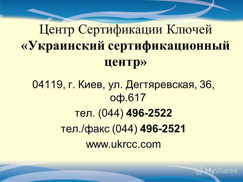 Центр Сертификации Ключей «Украинский сертификационный центр» 04119, г. Киев, ул. Дегтяревская, 36, оф.617 тел. (044) 496-2522 тел./факс (044) 496-2521 www.ukrcc.com