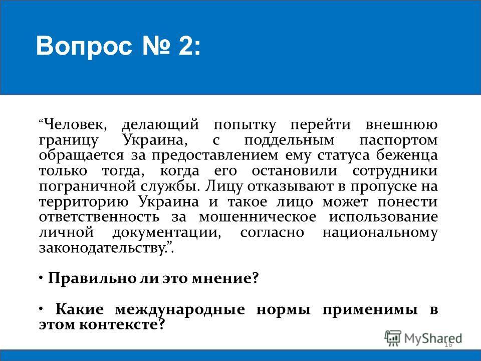 Человек, делающий попытку перейти внешнюю границу Украина, с поддельным паспортом обращается за предоставлением ему статуса беженца только тогда, когда его остановили сотрудники пограничной службы. Лицу отказывают в пропуске на территорию Украина и т