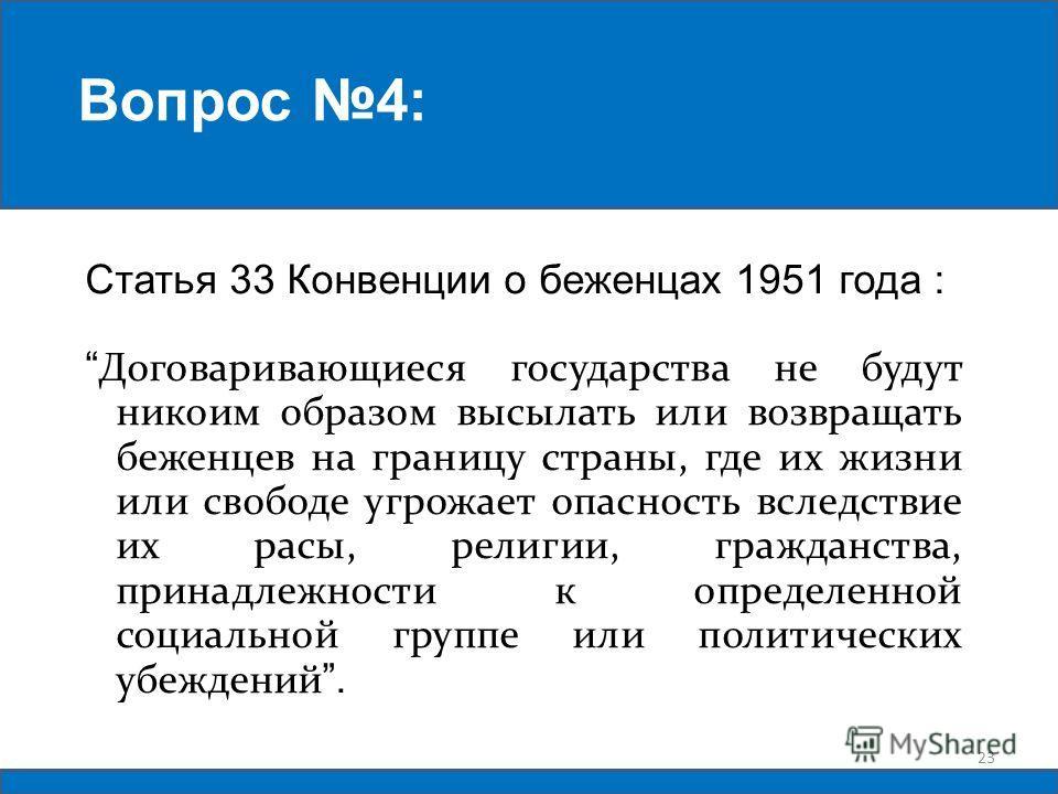 Статья 33 Конвенции о беженцах 1951 года : Договаривающиеся государства не будут никоим образом высылать или возвращать беженцев на границу страны, где их жизни или свободе угрожает опасность вследствие их расы, религии, гражданства, принадлежности к