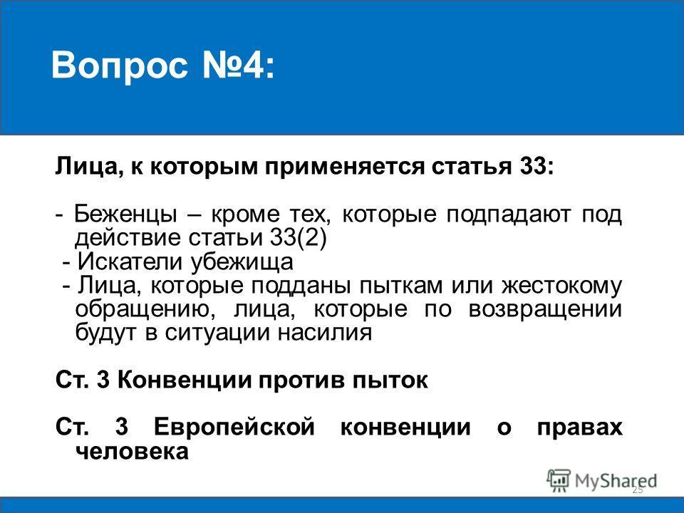 Лица, к которым применяется статья 33: - Беженцы – кроме тех, которые подпадают под действие статьи 33(2) - Искатели убежища - Лица, которые подданы пыткам или жестокому обращению, лица, которые по возвращении будут в ситуации насилия Cт. 3 Конвенции