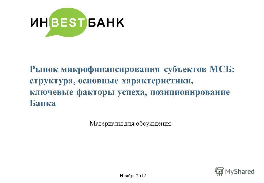 Рынок микрофинансирования субъектов МСБ: структура, основные характеристики, ключевые факторы успеха, позиционирование Банка Материалы для обсуждения Ноябрь 2012