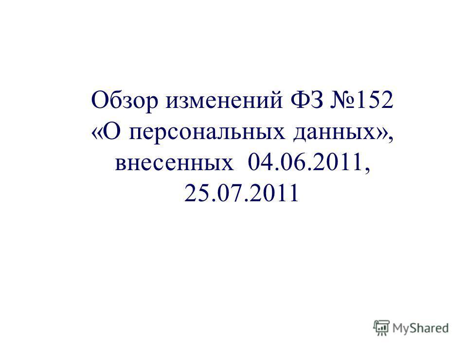Обзор изменений ФЗ 152 «О персональных данных», внесенных 04.06.2011, 25.07.2011