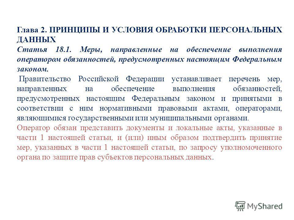 Глава 2. ПРИНЦИПЫ И УСЛОВИЯ ОБРАБОТКИ ПЕРСОНАЛЬНЫХ ДАННЫХ Статья 18.1. Меры, направленные на обеспечение выполнения оператором обязанностей, предусмотренных настоящим Федеральным законом. Правительство Российской Федерации устанавливает перечень мер,