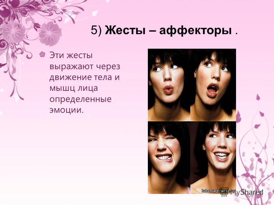 5) Жесты – аффекторы. Эти жесты выражают через движение тела и мышц лица определенные эмоции.
