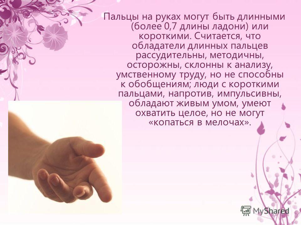 Пальцы на руках могут быть длинными (более 0,7 длины ладони) или короткими. Считается, что обладатели длинных пальцев рассудительны, методичны, осторожны, склонны к анализу, умственному труду, но не способны к обобщениям; люди с короткими пальцами, н