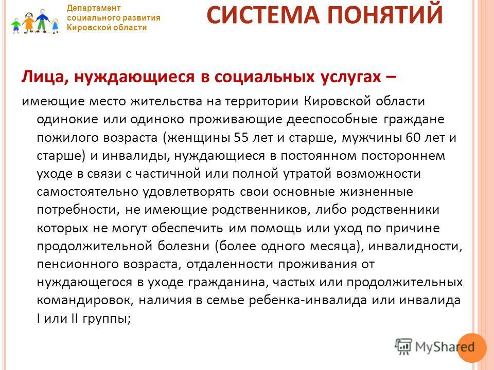 Департамент социального развития Кировской области СИСТЕМА ПОНЯТИЙ Лица, нуждающиеся в социальных услугах – имеющие место жительства на территории Кировской области одинокие или одиноко проживающие дееспособные граждане пожилого возраста (женщины 55