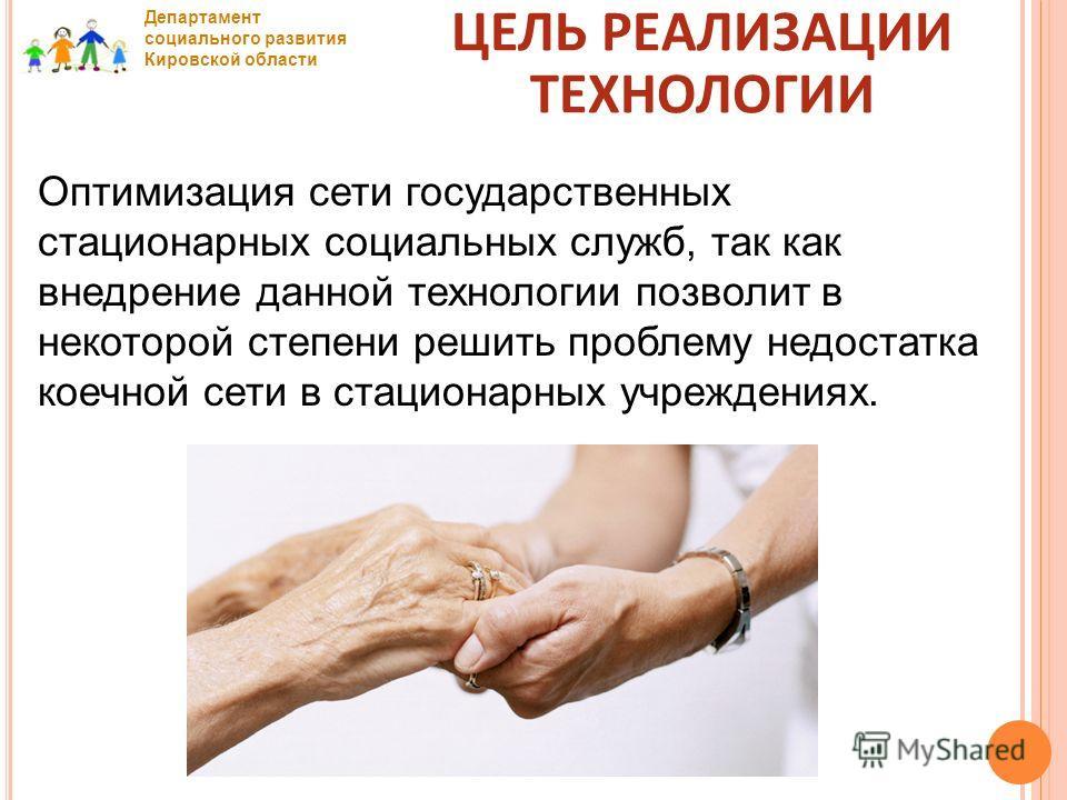 Департамент социального развития Кировской области Оптимизация сети государственных стационарных социальных служб, так как внедрение данной технологии позволит в некоторой степени решить проблему недостатка коечной сети в стационарных учреждениях. ЦЕ