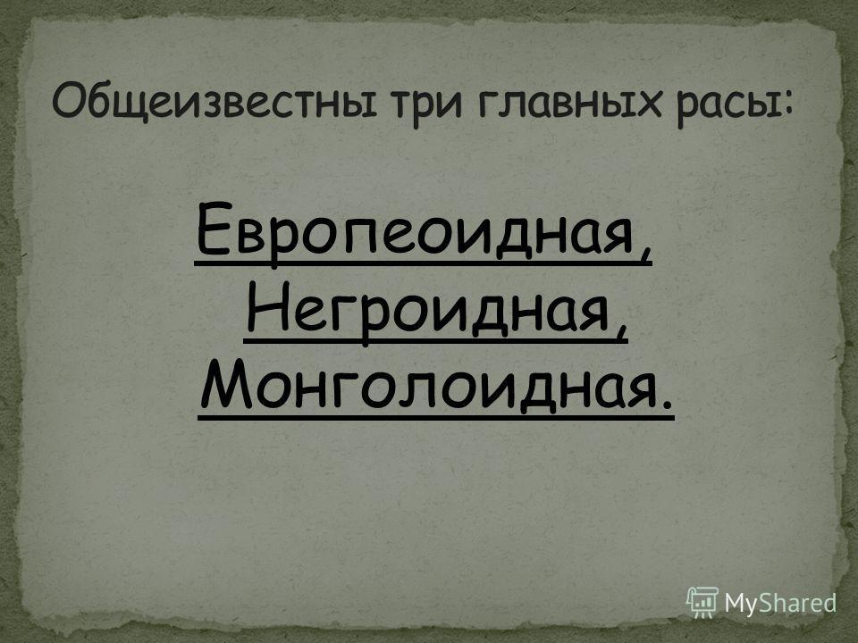 Европеоидная, Негроидная, Монголоидная.