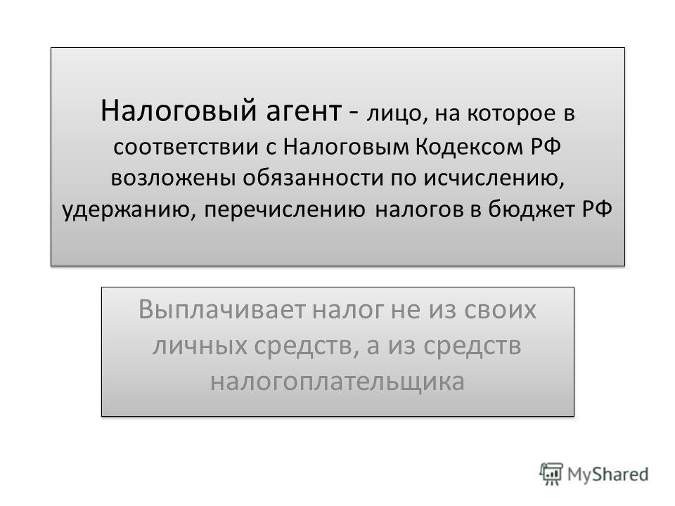 Налоговый агент - лицо, на которое в соответствии с Налоговым Кодексом РФ возложены обязанности по исчислению, удержанию, перечислению налогов в бюджет РФ Выплачивает налог не из своих личных средств, а из средств налогоплательщика