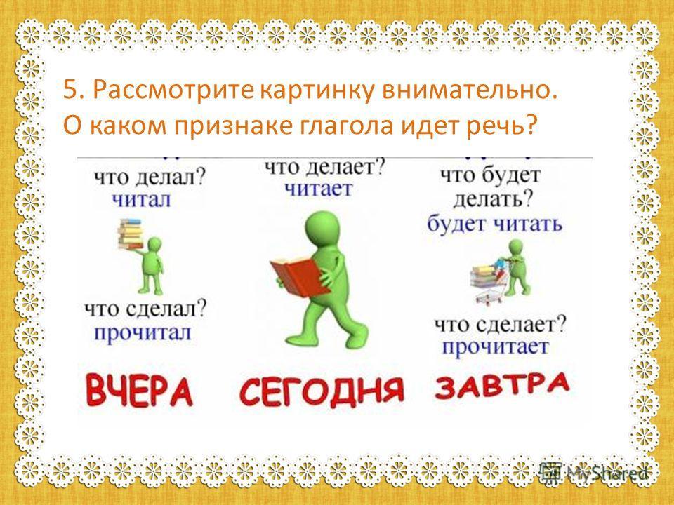 5. Рассмотрите картинку внимательно. О каком признаке глагола идет речь?