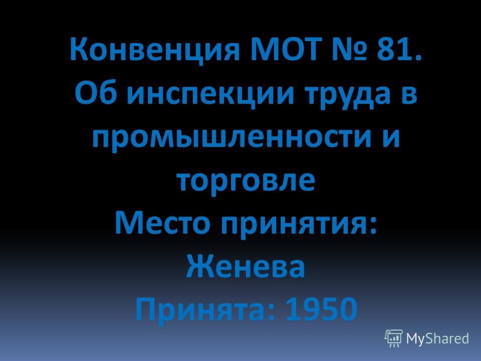Конвенция МОТ 81. Об инспекции труда в промышленности и торговле Место принятия: Женева Принята: 1950